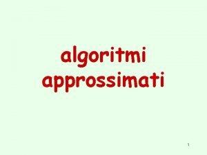 algoritmi approssimati 1 Algoritmi approssimati Per qualche problema