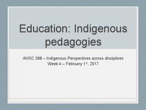 Education Indigenous pedagogies AHSC 398 Indigenous Perspectives across