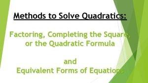 Methods to Solve Quadratics Factoring Completing the Square