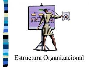 Estructura Organizacional Elementos de la Estructura n n