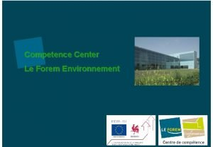 Competence Center Le Forem Environnement GENERAL INFORMATION Competence