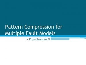 Pattern Compression for Multiple Fault Models Priyadharshini S
