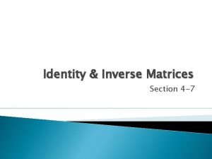 Identity Inverse Matrices Section 4 7 Identity Matrices