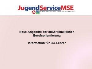Neue Angebote der auerschulischen Berufsorientierung Information fr BOLehrer