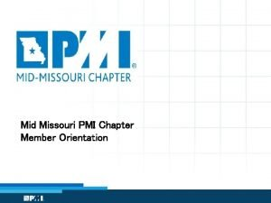 Mid Missouri PMI Chapter Member Orientation Orientation Objectives