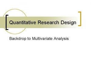 Quantitative Research Design Backdrop to Multivariate Analysis Quantitative