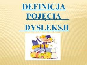 DEFINICJA POJCIA DYSLEKSJI Dysleksja jest jednym z wielu
