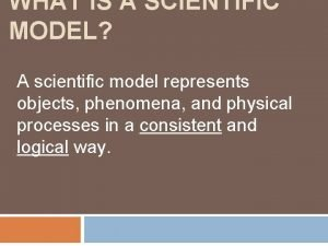 WHAT IS A SCIENTIFIC MODEL A scientific model