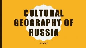 CULTURAL GEOGRAPHY OF RUSSIA SSWG 2 RUSSIA THE