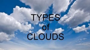 TYPES of CLOUDS Stratocumulus Clouds Low lumpy layer