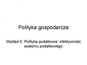 Polityka gospodarcza Wykad 5 Polityka podatkowa efektywno systemu