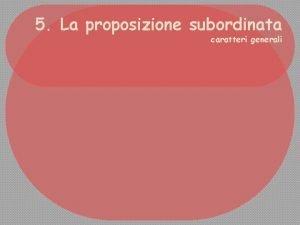 5 La proposizione subordinata caratteri generali La proposizione