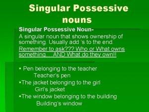 Singular Possessive nouns Singular Possessive Noun A singular