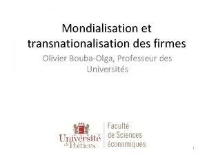 Mondialisation et transnationalisation des firmes Olivier BoubaOlga Professeur