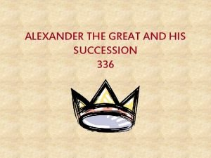 ALEXANDER THE GREAT AND HIS SUCCESSION 336 Alexander