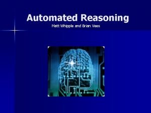 Automated Reasoning Matt Whipple and Brian Vees Overview