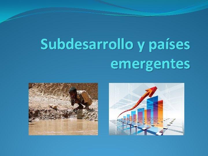 Subdesarrollo y pases emergentes Qu es el Subdesarrollo