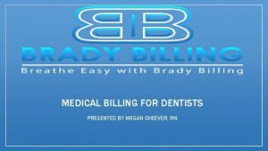 MEDICAL BILLING FOR DENTISTS PRESENTED BY MEGAN CHEEVER