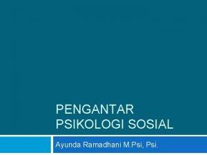 PENGANTAR PSIKOLOGI SOSIAL Ayunda Ramadhani M Psi Psi