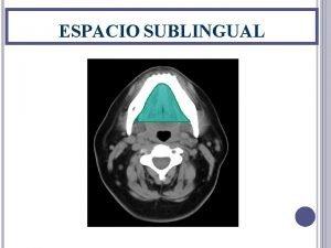 ESPACIO SUBLINGUAL ESPACIO SUBLINGUAL El espacio sublingual situado