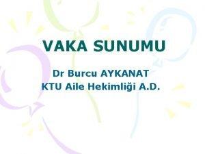 VAKA SUNUMU Dr Burcu AYKANAT KTU Aile Hekimlii