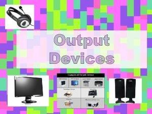 Output Devices Output Devices An Output device is