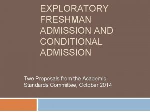 EXPLORATORY FRESHMAN ADMISSION AND CONDITIONAL ADMISSION Two Proposals