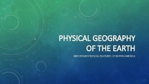 PHYSICAL GEOGRAPHY OF THE EARTH IMPORTANT PHYSICAL FEATURES