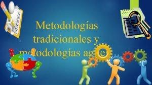 Metodologas tradicionales y metodologas agiles Metodologa tradicionales Metodologa