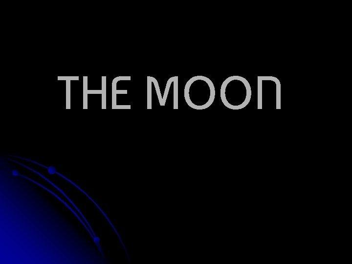 THE MOON The Moon The moon is Earths