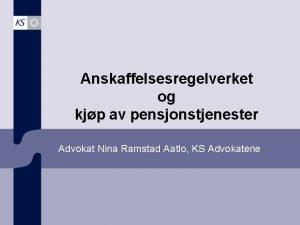 Anskaffelsesregelverket og kjp av pensjonstjenester Advokat Nina Ramstad