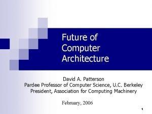Future of Computer Architecture David A Patterson Pardee