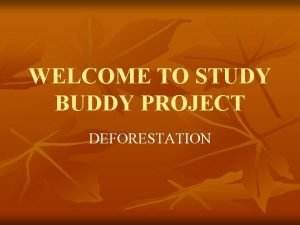 WELCOME TO STUDY BUDDY PROJECT DEFORESTATION Discription on