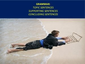 GRAMMAR TOPIC SENTENCES SUPPORTING SENTENCES CONCLUDING SENTENCES Components