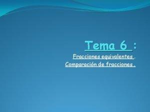 Tema 6 Fracciones equivalentes Comparacin de fracciones Fracciones