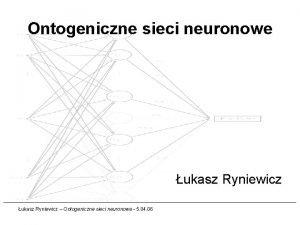 Ontogeniczne sieci neuronowe ukasz Ryniewicz Ontogeniczne sieci neuronowe