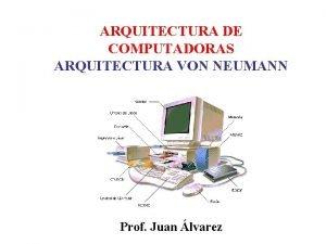ARQUITECTURA DE COMPUTADORAS ARQUITECTURA VON NEUMANN Prof Juan