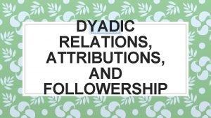 DYADIC RELATIONS ATTRIBUTIONS AND FOLLOWERSHIP HUBUNGAN DIADIK DYADIC