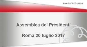 Assemblea dei Presidenti Roma 20 luglio 2017 Assemblea