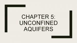 CHAPTER 5 UNCONFINED AQUIFERS Outline Basics Assumptions Case