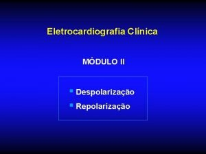 Eletrocardiografia Clnica MDULO II Despolarizao Repolarizao Eletrocardiografia Clnica