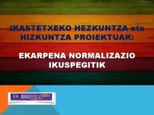 IKASTETXEKO HEZKUNTZA eta HIZKUNTZA PROIEKTUAK EKARPENA NORMALIZAZIO IKUSPEGITIK