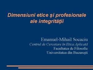 Dimensiuni etice i profesionale integritii EmanuelMihail Socaciu Centrul