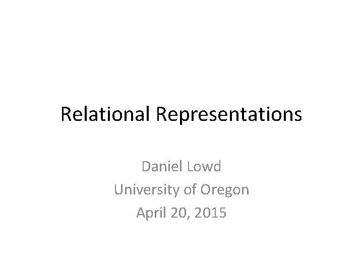 Relational Representations Daniel Lowd University of Oregon April