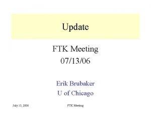 Update FTK Meeting 071306 Erik Brubaker U of
