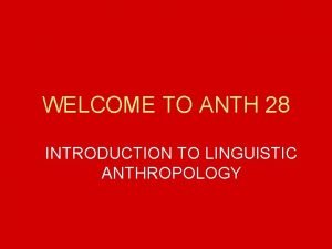 WELCOME TO ANTH 28 INTRODUCTION TO LINGUISTIC ANTHROPOLOGY