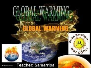 GLOBAL WARMING Teacher Samarripa The Global Warming The