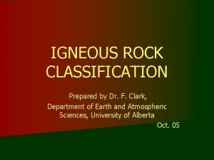 IGNEOUS ROCK CLASSIFICATION Prepared by Dr F Clark