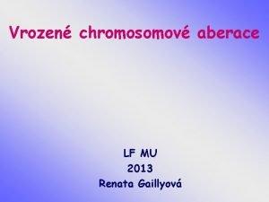 Vrozen chromosomov aberace LF MU 2013 Renata Gaillyov