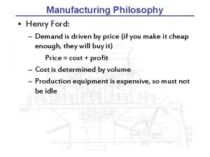 Manufacturing Philosophy Henry Ford Demand is driven by
